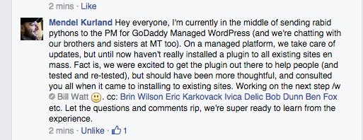 Hey everyone, I'm currently in the middle of sending rabid pythons to the PM for GoDaddy Managed WordPress (and we're chatting with our brothers and sisters at MT too). On a managed platform, we take care of updates, but until now haven't really installed a plugin to all existing sites en mass. Fact is, we were excited to get the plugin out there to help people (and tested and re-tested), but should have been more thoughtful, and consulted you all when it came to installing to existing sites. Working on the next step /w Bill Watt . cc: Brin Wilson Eric Karkovack Ivica Delic Bob Dunn Ben Fox etc. Let the questions and comments rip, we're super ready to learn from the experience.