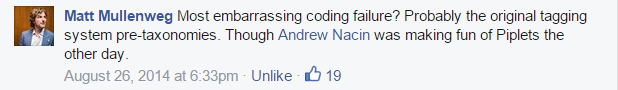 Most embarrassing coding failure? Probably the original tagging system pre-taxonomies. Though Andrew Nacin was making fun of Piplets the other day.